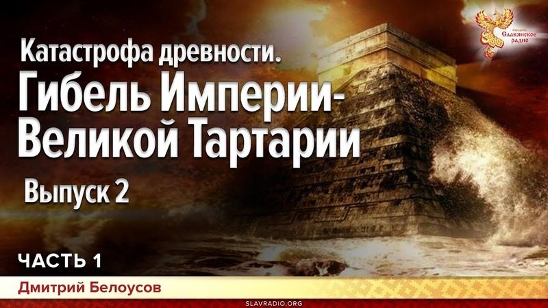 Катастрофа древности Гибель Империи Великой Тартарии Выпуск 2 Дмитрий Белоусов Часть 1