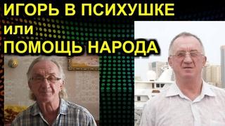 ИГОРЬ В ПСИХУШКЕ или ПОМОЩЬ НАРОДА  Сургут Ростов-на-Дону