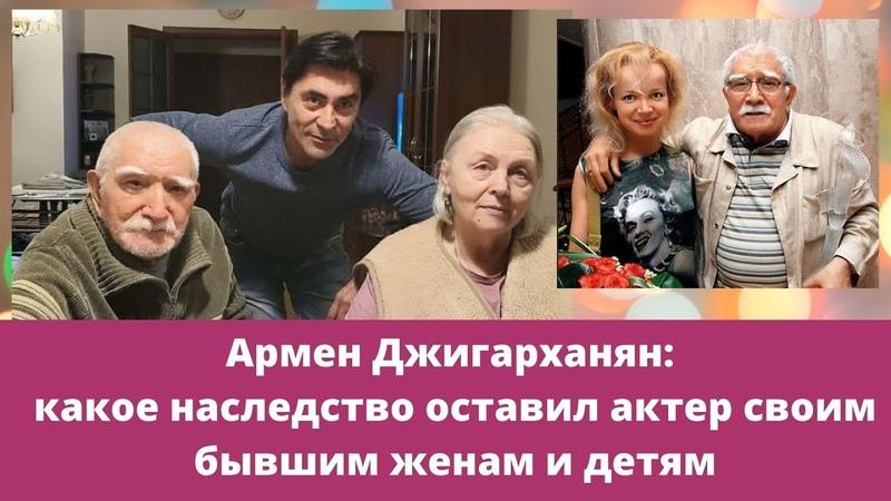 Армен Джигарханян какое наследство оставил актер своим бывшим женам и детям