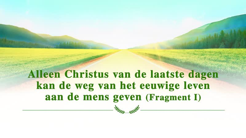 Alleen Christus van de laatste dagen kan de weg van het eeuwige leven aan de mens geven Fragment I