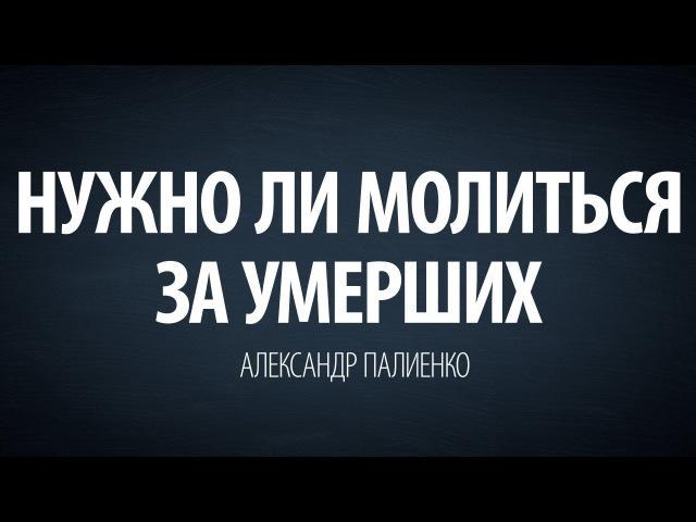 Нужно ли молиться за умерших. Александр Палиенко.