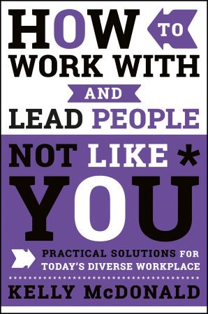 How to Work With and Lead People Not Like You Practical Solutions for Today 39 s Diverse Workplace