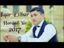 Ilqar Etibar - Goresen Hardadi Yar 2017