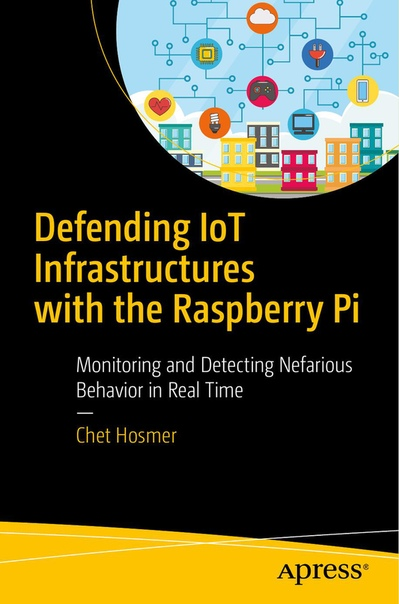 Defending IoT Infrastructures with the Raspberry Pi Monitoring and Detecting Nefarious Behavior in Real Time by Chet Hosmer