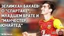 2 Зелимхан Бакаев: о «Спартаке», младшем брате и «Манчестер Юнайтед» (2-я часть)