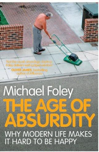 The Age Of Absurdity Why Modern Life Makes It Hard To Be Happy by Michael Foley