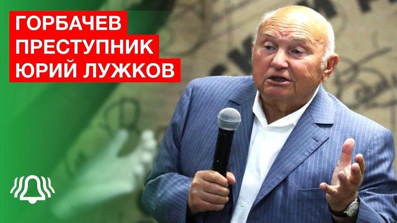 Юрий Лужков: «Михаил Горбачев государственный предатель». Репортаж 2019