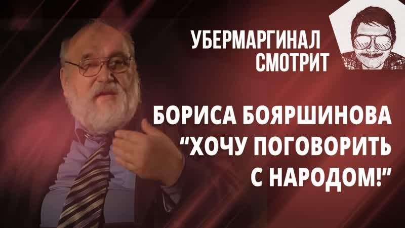 Убермаргинал смотрит Хочу поговорить с народом Борис Бояршинов