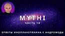 ОТВЕТЫ ПРИШЕЛЬЦА С АНДРОМЕДЫ - ЧАСТЬ 18 ИНОПЛАНЕТЯНИН МИТИ MYTHI