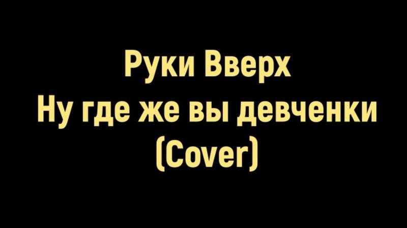Ну где же вы девчонки (Cover) - Руки Вверх