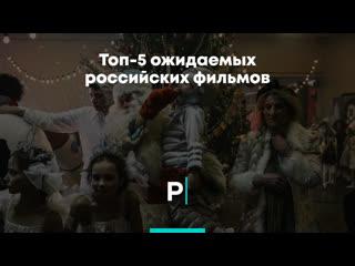 Топ-5 ожидаемых российских фильмов