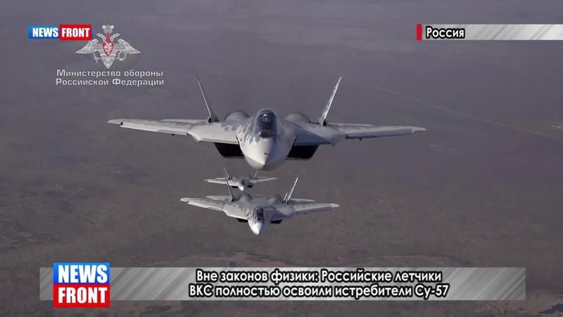 Вне законов физики Российские летчики ВКС полностью освоили истребители Су 57