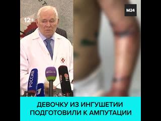 Врачи приняли решение об ампутации части правой руки искалеченной девочки из Ингушетии  Москва 24