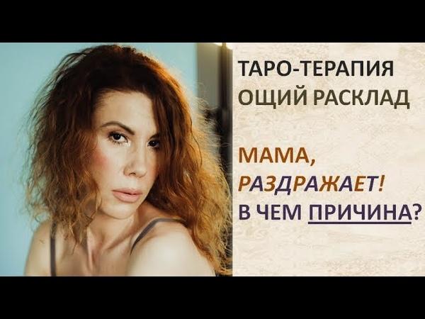 ТАРО ТЕРАПИЯ ОБЩИЙ РАСКЛАД Мама раздражает В чем причина