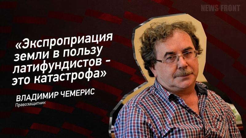 Экспроприация земли в пользу латифундистов это катастрофа Владимир Чемерис