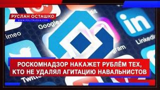 Роскомнадзор накажет рублём тех, кто не удалял агитацию навальнистов (Руслан Осташко)