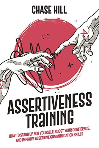 Assertiveness Training  How to Stand Up for Yourself, Boost Your Confidence, and Improve Assertive Communication Skills