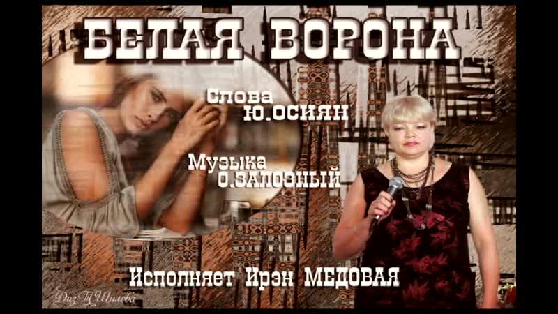 БЕЛАЯ ВОРОНА исполн Ирэн Медова сл Ю Осиян муз О Залозный монтаж Ю Пласта