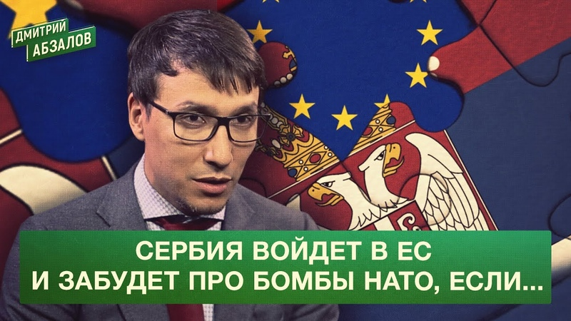 Сербия войдет в ЕС и забудет про бомбы НАТО если Дмитрий Абзалов