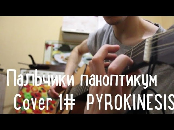 PYROKINESIS - ПАЛЬЧИКИ ПАНОПТИКУМ КАВЕР НА ГИТАРЕ 12 guitar cover, пирокинезис