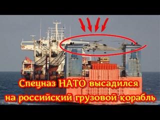 Срочно: Спецназ НАТО взял на абордаж российский сухогруз